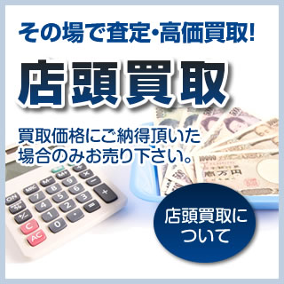 その場で査定・高価買取 店頭買取 買取価格にご納得頂いた場合のみお売り下さい。